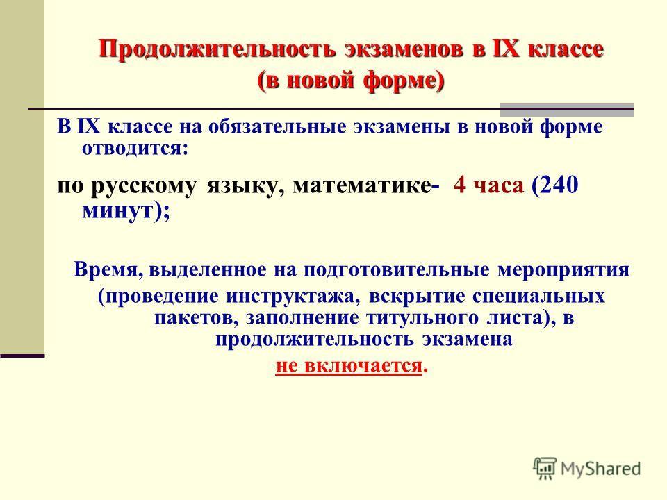Продолжительность экзаменов в IX классе (в новой форме) В IX классе на обязательные экзамены в новой форме отводится: по русскому языку, математике- 4 часа (240 минут); Время, выделенное на подготовительные мероприятия (проведение инструктажа, вскрыт