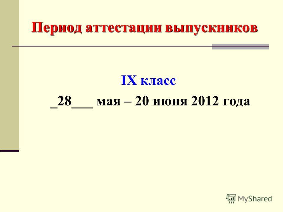 Период аттестации выпускников IX класс _28___ мая – 20 июня 2012 года