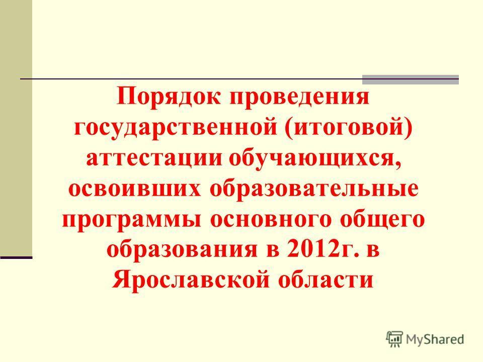 Порядок проведения государственной (итоговой) аттестации обучающихся, освоивших образовательные программы основного общего образования в 2012г. в Ярославской области