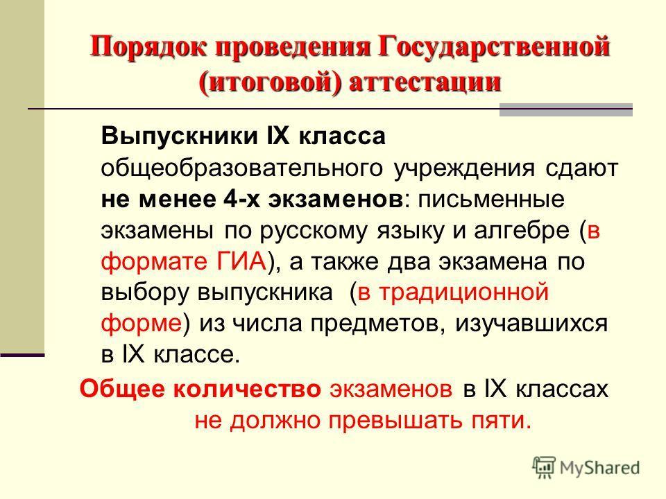 Порядок проведения Государственной (итоговой) аттестации Выпускники IX класса общеобразовательного учреждения сдают не менее 4-х экзаменов: письменные экзамены по русскому языку и алгебре (в формате ГИА), а также два экзамена по выбору выпускника (в