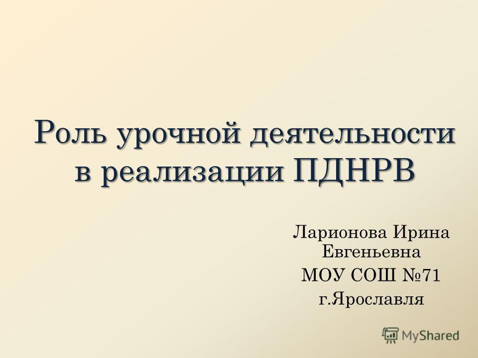 Роль урочной деятельности в реализации ПДНРВ Ларионова Ирина Евгеньевна МОУ СОШ 71 г.Ярославля