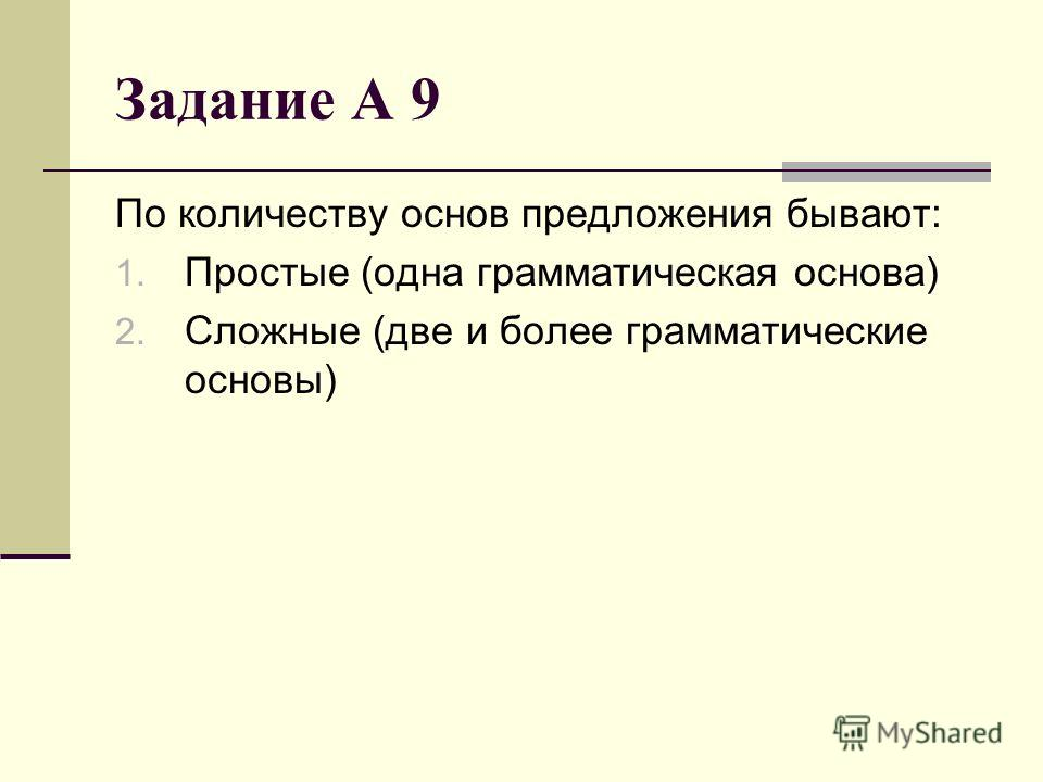 Задание А 9 По количеству основ предложения бывают: 1. Простые (одна грамматическая основа) 2. Сложные (две и более грамматические основы)