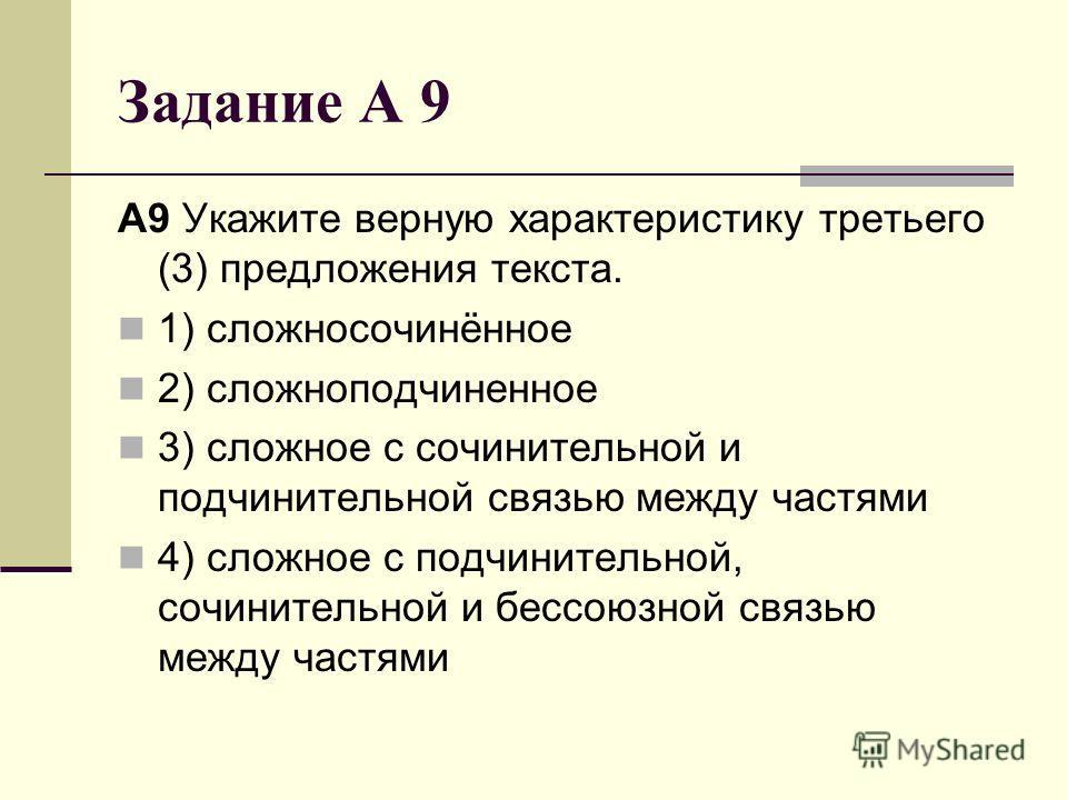 Задание А 9 A9 Укажите верную характеристику третьего (3) предложения текста. 1) сложносочинённое 2) сложноподчиненное 3) сложное с сочинительной и подчинительной связью между частями 4) сложное с подчинительной, сочинительной и бессоюзной связью меж