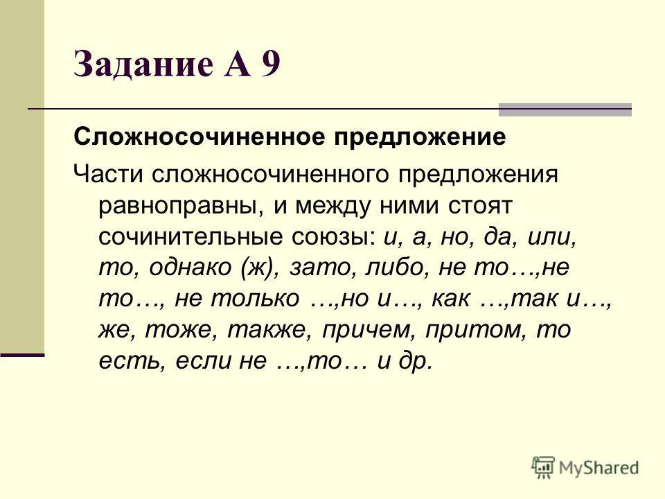 Задание А 9 Сложносочиненное предложение Части сложносочиненного предложения равноправны, и между ними стоят сочинительные союзы: и, а, но, да, или, то, однако (ж), зато, либо, не то…,не то…, не только …,но и…, как …,так и…, же, тоже, также, причем,