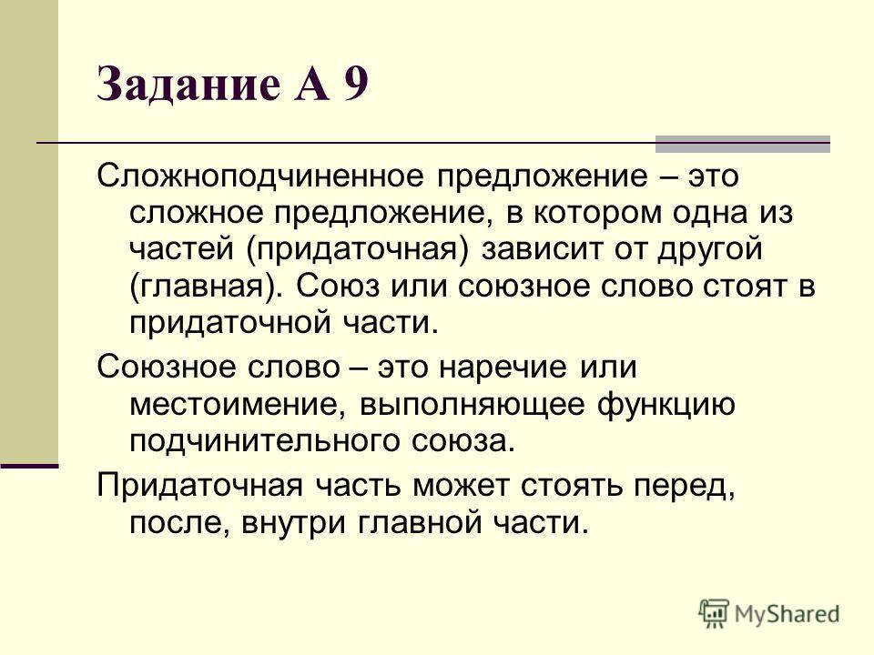 Задание А 9 Сложноподчиненное предложение – это сложное предложение, в котором одна из частей (придаточная) зависит от другой (главная). Союз или союзное слово стоят в придаточной части. Союзное слово – это наречие или местоимение, выполняющее функци