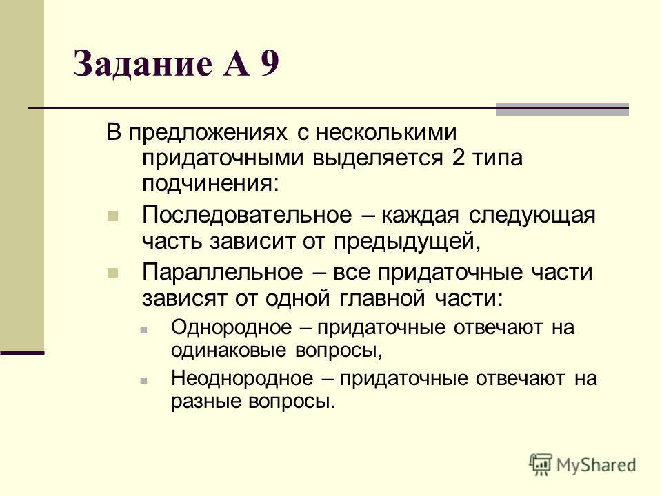 Задание А 9 В предложениях с несколькими придаточными выделяется 2 типа подчинения: Последовательное – каждая следующая часть зависит от предыдущей, Параллельное – все придаточные части зависят от одной главной части: Однородное – придаточные отвечаю