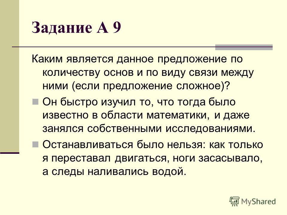 Задание А 9 Каким является данное предложение по количеству основ и по виду связи между ними (если предложение сложное)? Он быстро изучил то, что тогда было известно в области математики, и даже занялся собственными исследованиями. Останавливаться бы