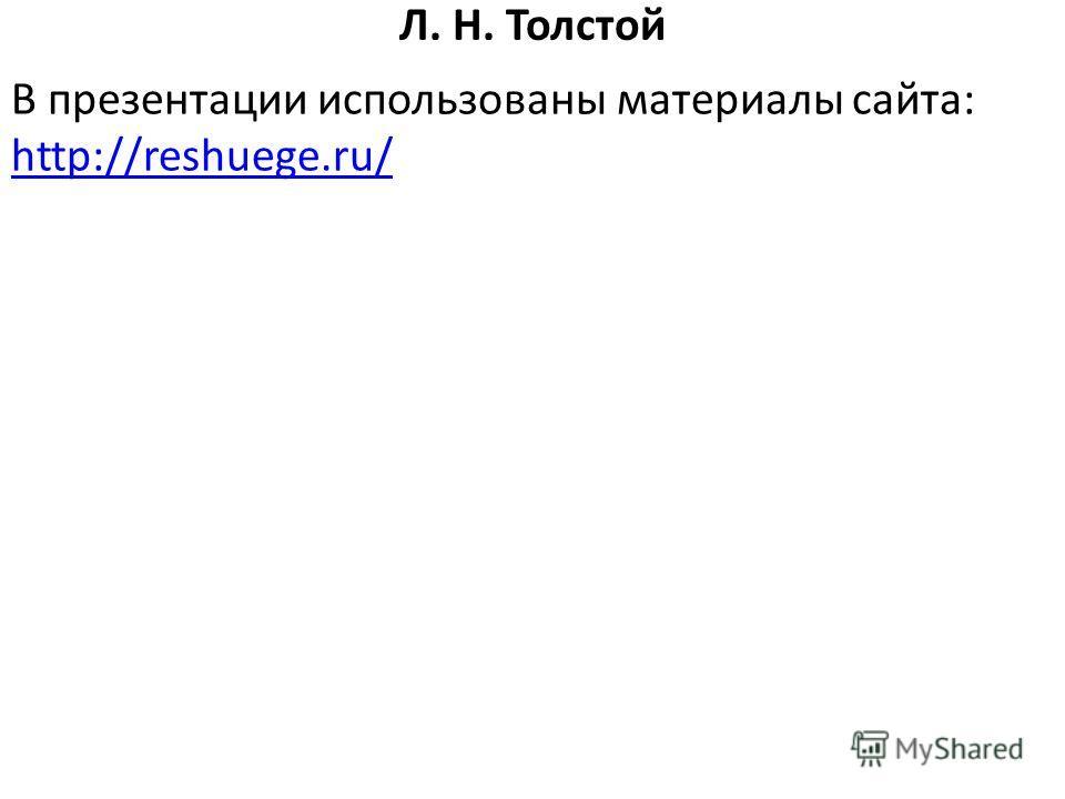 Л. Н. Толстой В презентации использованы материалы сайта: http://reshuege.ru/ http://reshuege.ru/