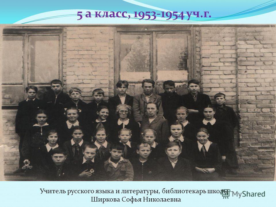 5 а класс, 1953-1954 уч.г. Учитель русского языка и литературы, библиотекарь школы – Ширкова Софья Николаевна