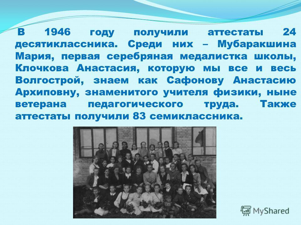 В 1946 году получили аттестаты 24 десятиклассника. Среди них – Мубаракшина Мария, первая серебряная медалистка школы, Клочкова Анастасия, которую мы все и весь Волгострой, знаем как Сафонову Анастасию Архиповну, знаменитого учителя физики, ныне ветер