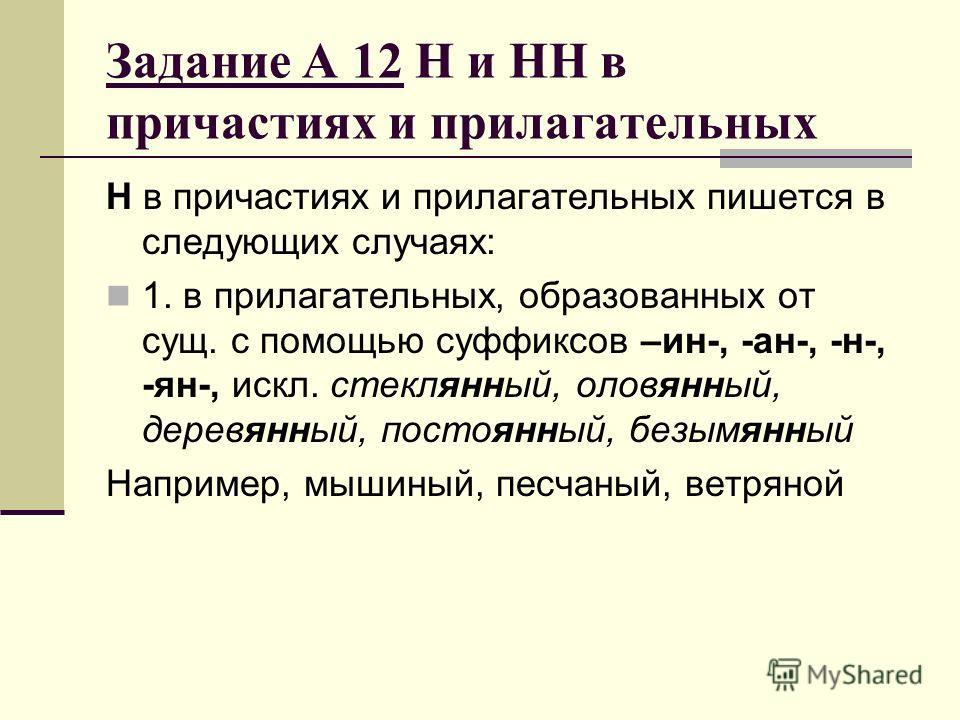 Задание А 12 Н и НН в причастиях и прилагательных Н в причастиях и прилагательных пишется в следующих случаях: 1. в прилагательных, образованных от сущ. с помощью суффиксов –ин-, -ан-, -н-, -ян-, искл. стеклянный, оловянный, деревянный, постоянный, б