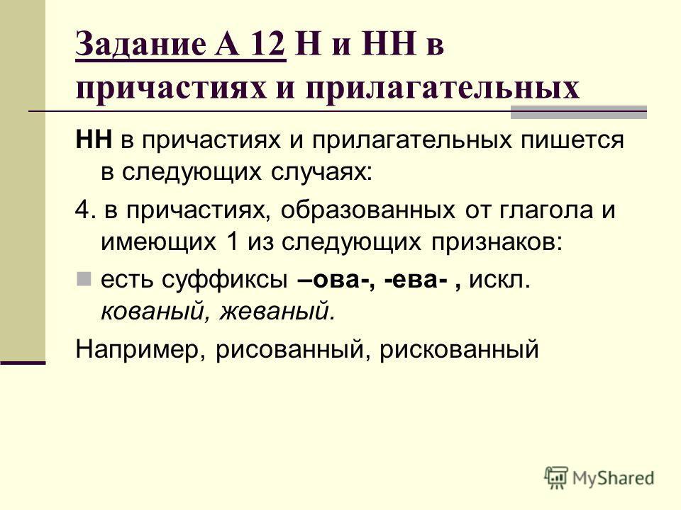 Задание А 12 Н и НН в причастиях и прилагательных НН в причастиях и прилагательных пишется в следующих случаях: 4. в причастиях, образованных от глагола и имеющих 1 из следующих признаков: есть суффиксы –ова-, -ева-, искл. кованый, жеваный. Например,