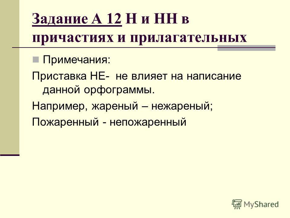 Задание А 12 Н и НН в причастиях и прилагательных Примечания: Приставка НЕ- не влияет на написание данной орфограммы. Например, жареный – нежареный; Пожаренный - непожаренный