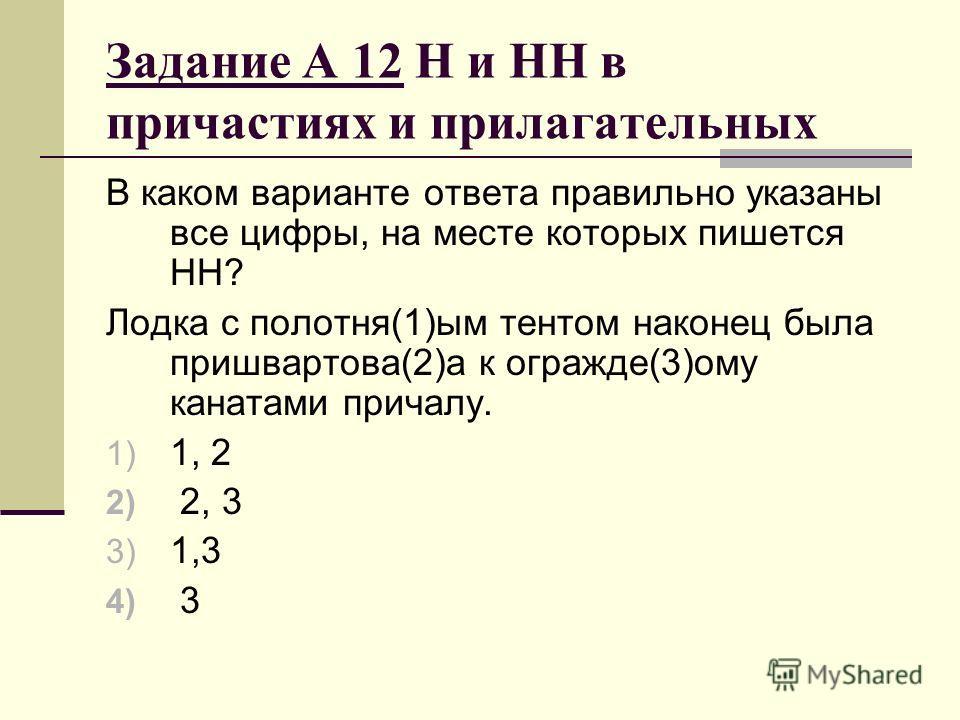 Задание А 12 Н и НН в причастиях и прилагательных В каком варианте ответа правильно указаны все цифры, на месте которых пишется НН? Лодка с полотня(1)ым тентом наконец была пришвартова(2)а к огражде(3)ому канатами причалу. 1) 1, 2 2) 2, 3 3) 1,3 4) 3