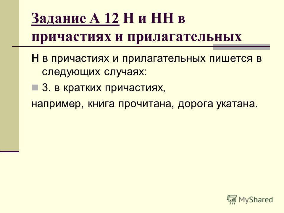 Задание А 12 Н и НН в причастиях и прилагательных Н в причастиях и прилагательных пишется в следующих случаях: 3. в кратких причастиях, например, книга прочитана, дорога укатана.