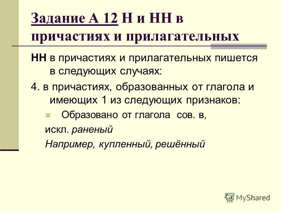 Задание А 12 Н и НН в причастиях и прилагательных НН в причастиях и прилагательных пишется в следующих случаях: 4. в причастиях, образованных от глагола и имеющих 1 из следующих признаков: Образовано от глагола сов. в, искл. раненый Например, купленн