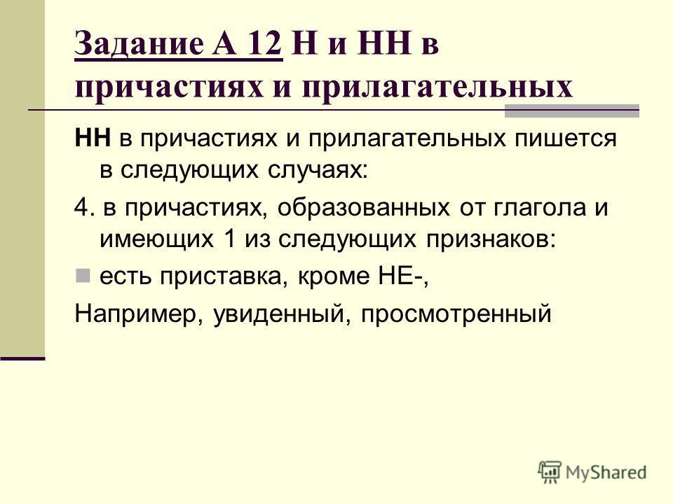 Задание А 12 Н и НН в причастиях и прилагательных НН в причастиях и прилагательных пишется в следующих случаях: 4. в причастиях, образованных от глагола и имеющих 1 из следующих признаков: есть приставка, кроме НЕ-, Например, увиденный, просмотренный