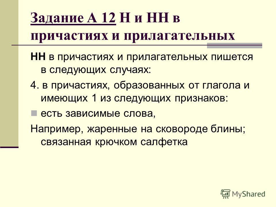 Задание А 12 Н и НН в причастиях и прилагательных НН в причастиях и прилагательных пишется в следующих случаях: 4. в причастиях, образованных от глагола и имеющих 1 из следующих признаков: есть зависимые слова, Например, жаренные на сковороде блины;