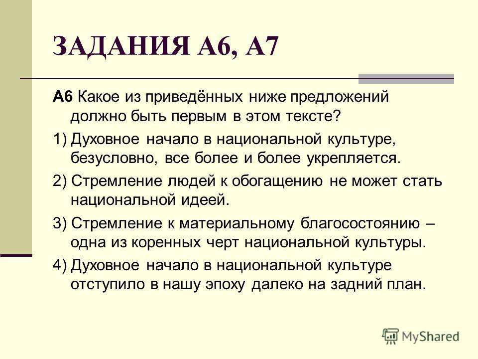 ЗАДАНИЯ А6, А7 A6 Какое из приведённых ниже предложений должно быть первым в этом тексте? 1) Духовное начало в национальной культуре, безусловно, все более и более укрепляется. 2) Стремление людей к обогащению не может стать национальной идеей. 3) Ст