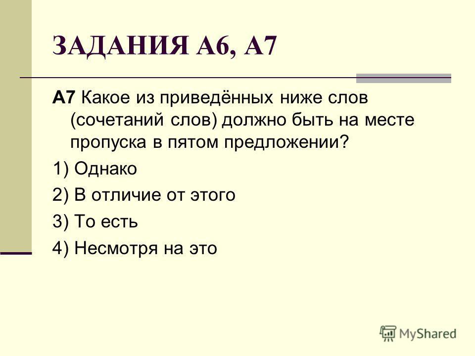 ЗАДАНИЯ А6, А7 A7 Какое из приведённых ниже слов (сочетаний слов) должно быть на месте пропуска в пятом предложении? 1) Однако 2) В отличие от этого 3) То есть 4) Несмотря на это