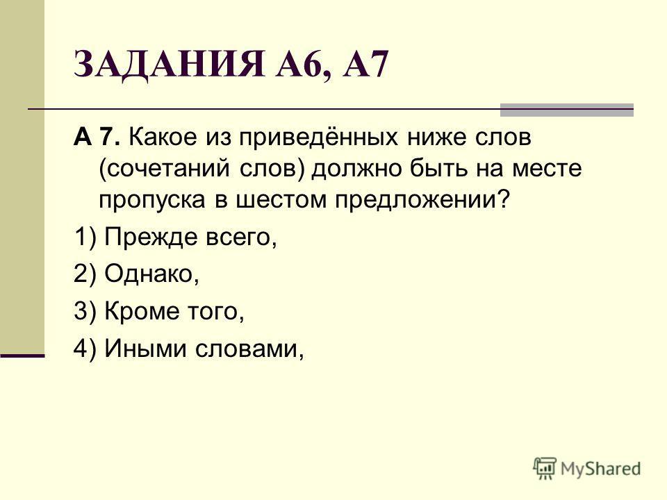 ЗАДАНИЯ А6, А7 А 7. Какое из приведённых ниже слов (сочетаний слов) должно быть на месте пропуска в шестом предложении? 1) Прежде всего, 2) Однако, 3) Кроме того, 4) Иными словами,