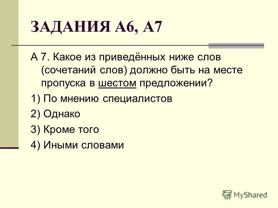 ЗАДАНИЯ А6, А7 А 7. Какое из приведённых ниже слов (сочетаний слов) должно быть на месте пропуска в шестом предложении? 1) По мнению специалистов 2) Однако 3) Кроме того 4) Иными словами