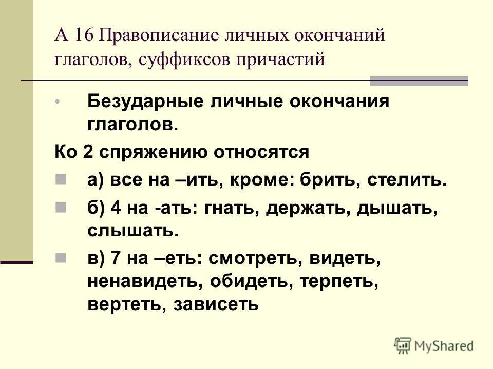 А 16 Правописание личных окончаний глаголов, суффиксов причастий Безударные личные окончания глаголов. Ко 2 спряжению относятся а) все на –ить, кроме: брить, стелить. б) 4 на -ать: гнать, держать, дышать, слышать. в) 7 на –еть: смотреть, видеть, нена