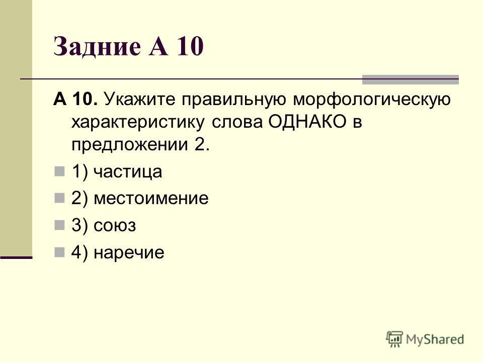 Задние А 10 А 10. Укажите правильную морфологическую характеристику слова ОДНАКО в предложении 2. 1) частица 2) местоимение 3) союз 4) наречие