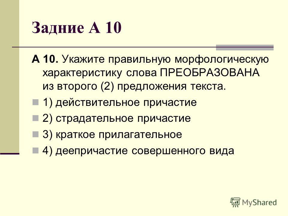 Задние А 10 А 10. Укажите правильную морфологическую характеристику слова ПРЕОБРАЗОВАНА из второго (2) предложения текста. 1) действительное причастие 2) страдательное причастие 3) краткое прилагательное 4) деепричастие совершенного вида