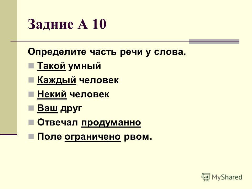 Задние А 10 Определите часть речи у слова. Такой умный Каждый человек Некий человек Ваш друг Отвечал продуманно Поле ограничено рвом.