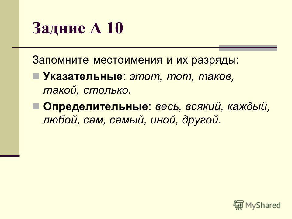 Задние А 10 Запомните местоимения и их разряды: Указательные: этот, тот, таков, такой, столько. Определительные: весь, всякий, каждый, любой, сам, самый, иной, другой.