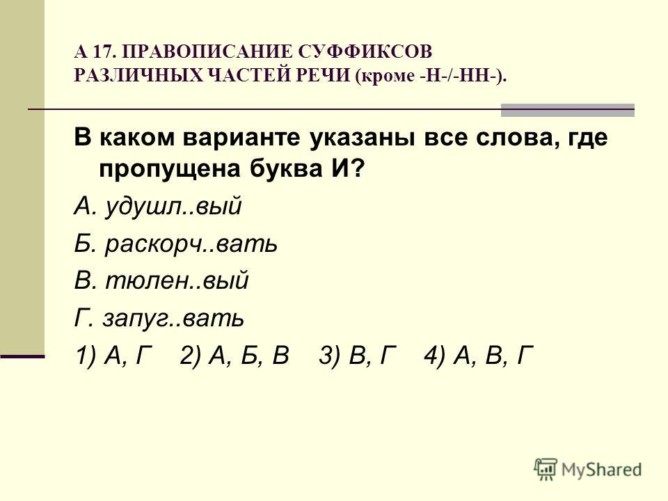 А 17. ПРАВОПИСАНИЕ СУФФИКСОВ РАЗЛИЧНЫХ ЧАСТЕЙ РЕЧИ (кроме -Н-/-НН-). В каком варианте указаны все слова, где пропущена буква И? А. удушл..вый Б. раскорч..вать В. тюлен..вый Г. запуг..вать 1) А, Г 2) А, Б, В 3) В, Г 4) А, В, Г
