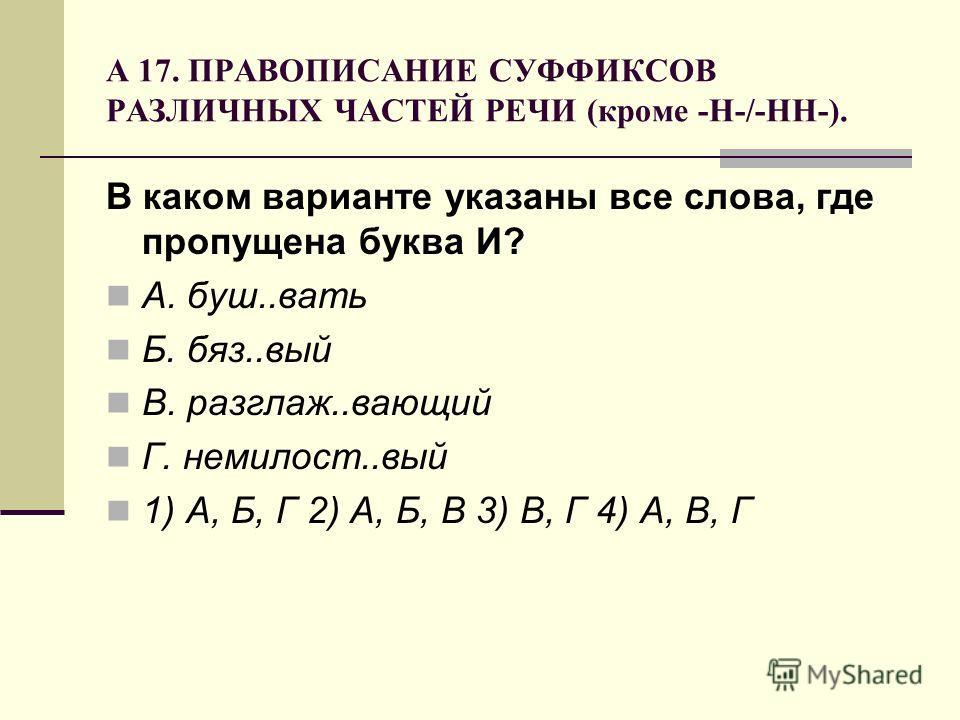 А 17. ПРАВОПИСАНИЕ СУФФИКСОВ РАЗЛИЧНЫХ ЧАСТЕЙ РЕЧИ (кроме -Н-/-НН-). В каком варианте указаны все слова, где пропущена буква И? А. буш..вать Б. бяз..вый В. разглаж..вающий Г. немилост..вый 1) А, Б, Г 2) А, Б, В 3) В, Г 4) А, В, Г