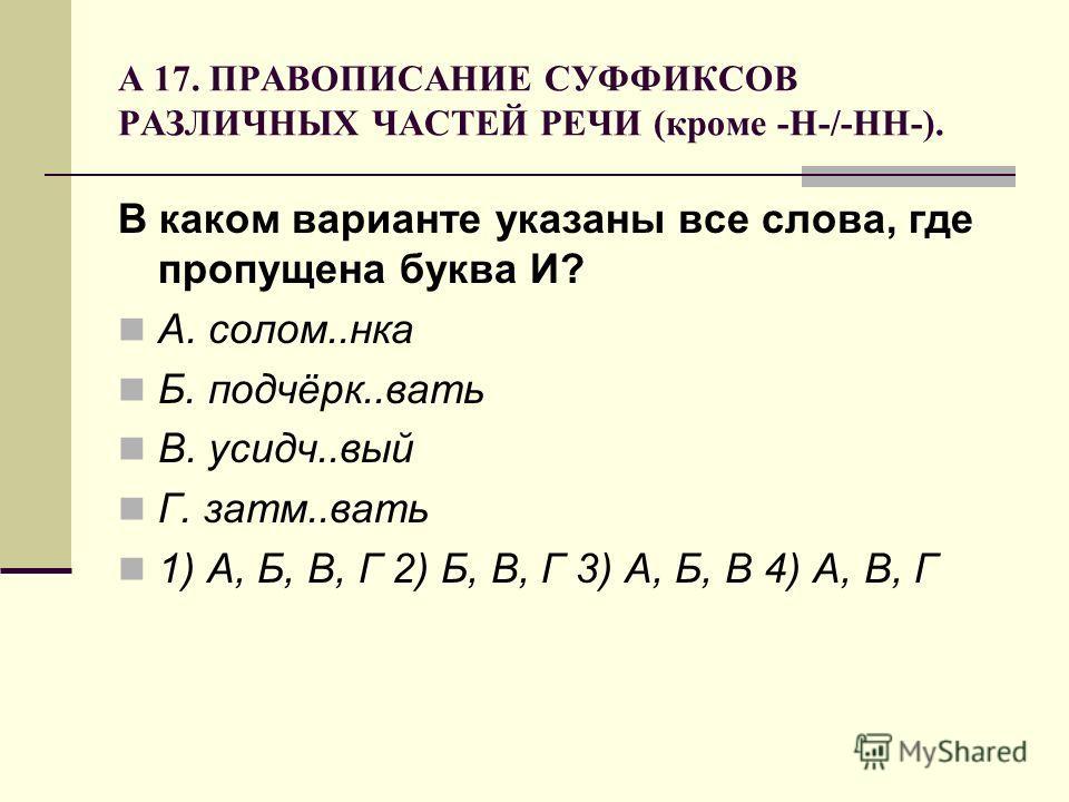 А 17. ПРАВОПИСАНИЕ СУФФИКСОВ РАЗЛИЧНЫХ ЧАСТЕЙ РЕЧИ (кроме -Н-/-НН-). В каком варианте указаны все слова, где пропущена буква И? А. солом..нка Б. подчёрк..вать В. усидч..вый Г. затм..вать 1) А, Б, В, Г 2) Б, В, Г 3) А, Б, В 4) А, В, Г