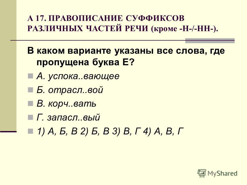 А 17. ПРАВОПИСАНИЕ СУФФИКСОВ РАЗЛИЧНЫХ ЧАСТЕЙ РЕЧИ (кроме -Н-/-НН-). В каком варианте указаны все слова, где пропущена буква Е? А. успока..вающее Б. отрасл..вой В. корч..вать Г. запасл..вый 1) А, Б, В 2) Б, В 3) В, Г 4) А, В, Г