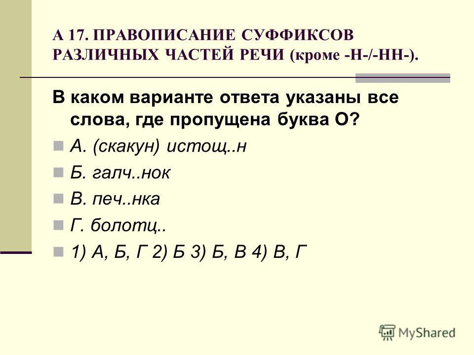 А 17. ПРАВОПИСАНИЕ СУФФИКСОВ РАЗЛИЧНЫХ ЧАСТЕЙ РЕЧИ (кроме -Н-/-НН-). В каком варианте ответа указаны все слова, где пропущена буква О? А. (скакун) истощ..н Б. галч..нок В. печ..нка Г. болотц.. 1) А, Б, Г 2) Б 3) Б, В 4) В, Г