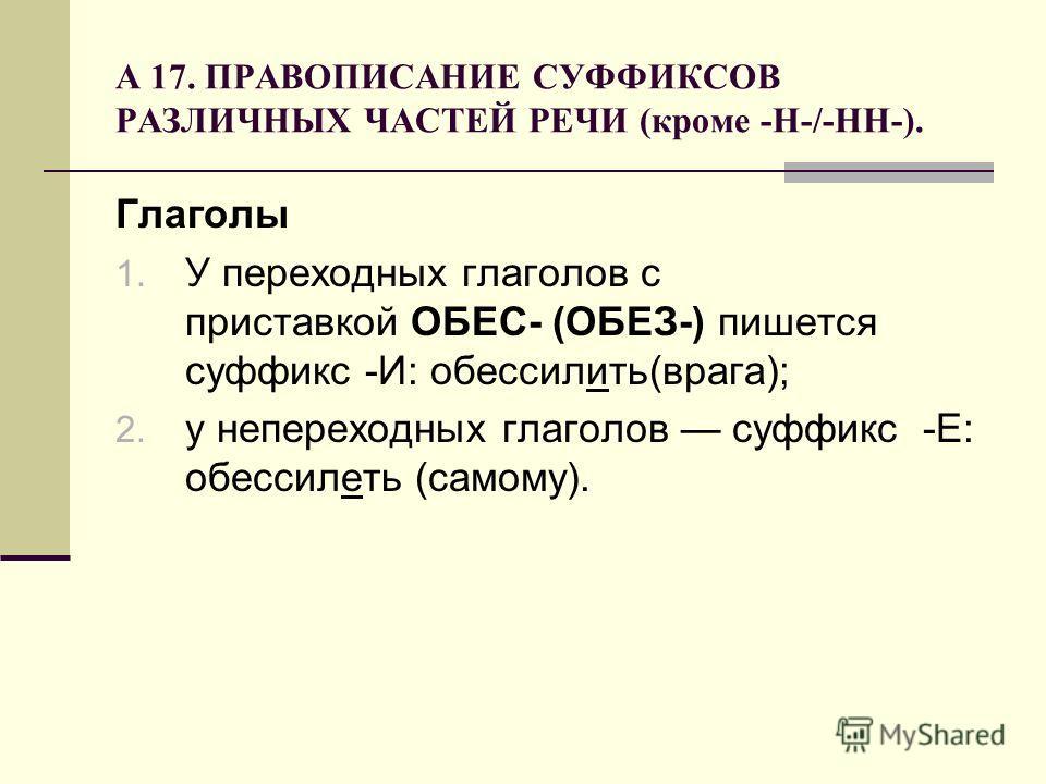 А 17. ПРАВОПИСАНИЕ СУФФИКСОВ РАЗЛИЧНЫХ ЧАСТЕЙ РЕЧИ (кроме -Н-/-НН-). Глаголы 1. У переходных глаголов с приставкой ОБЕС- (ОБЕЗ-) пишется суффикс -И: обессилить(врага); 2. у непереходных глаголов суффикс -Е: обессилеть (самому).