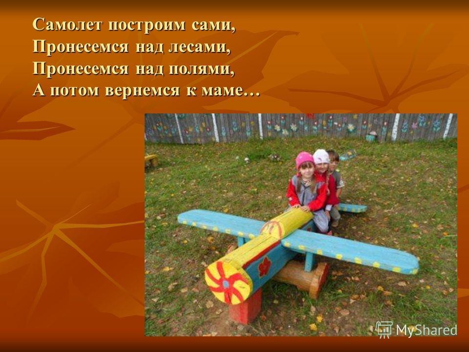 Самолет построим сами, Пронесемся над лесами, Пронесемся над полями, А потом вернемся к маме…