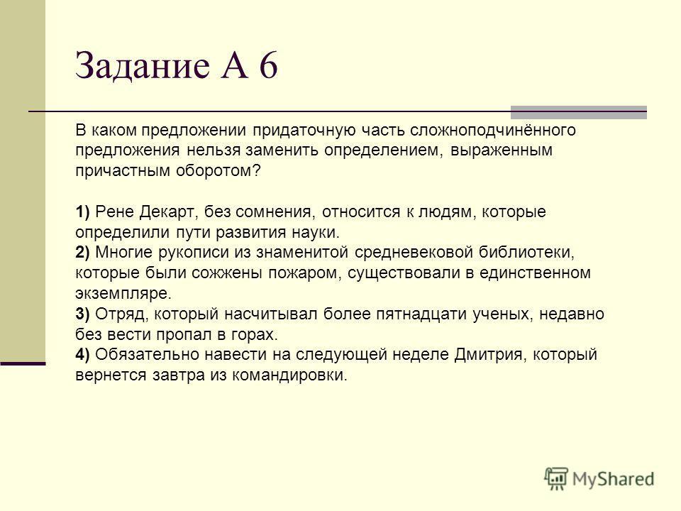 Задание А 6 В каком предложении придаточную часть сложноподчинённого предложения нельзя заменить определением, выраженным причастным оборотом? 1) Рене Декарт, без сомнения, относится к людям, которые определили пути развития науки. 2) Многие рукописи
