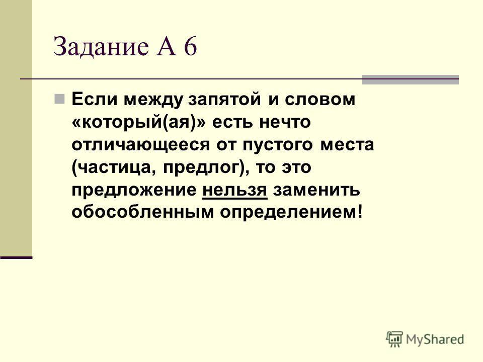Задание А 6 Если между запятой и словом «который(ая)» есть нечто отличающееся от пустого места (частица, предлог), то это предложение нельзя заменить обособленным определением!