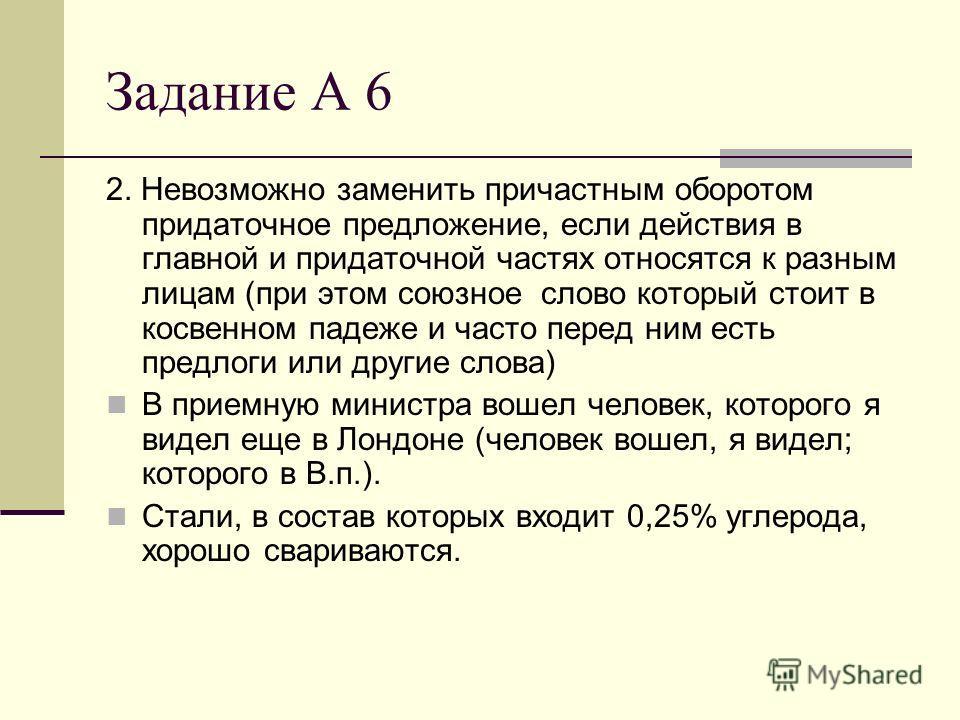 Задание А 6 2. Невозможно заменить причастным оборотом придаточное предложение, если действия в главной и придаточной частях относятся к разным лицам (при этом союзное слово который стоит в косвенном падеже и часто перед ним есть предлоги или другие