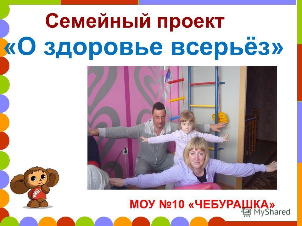 МОУ 10 «ЧЕБУРАШКА» Семейный проект «О здоровье всерьёз»