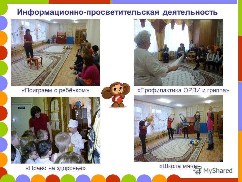 Информационно-просветительская деятельность «Поиграем с ребёнком»«Профилактика ОРВИ и гриппа» «Право на здоровье» «Школа мяча»
