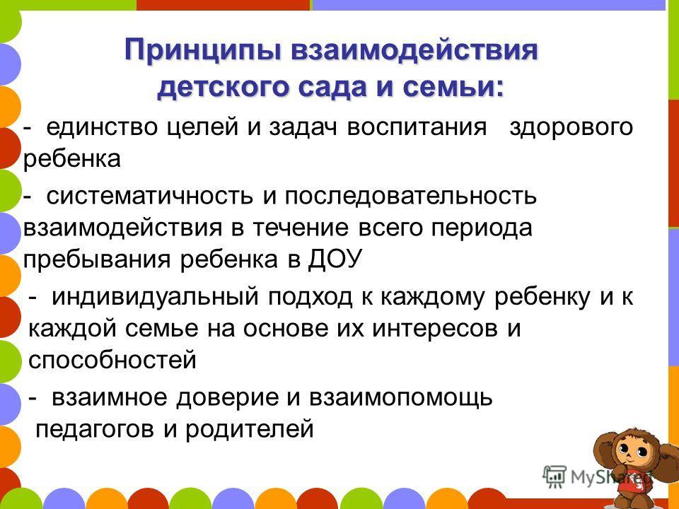 Принципы взаимодействия детского сада и семьи: - систематичность и последовательность взаимодействия в течение всего периода пребывания ребенка в ДОУ - единство целей и задач воспитания здорового ребенка - индивидуальный подход к каждому ребенку и к