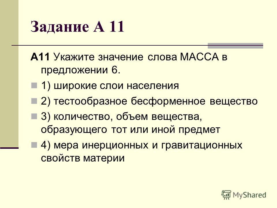 Задание А 11 A11 Укажите значение слова МАССА в предложении 6. 1) широкие слои населения 2) тестообразное бесформенное вещество 3) количество, объем вещества, образующего тот или иной предмет 4) мера инерционных и гравитационных свойств материи