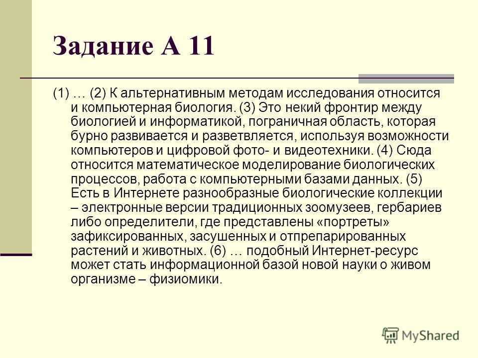 Задание А 11 (1) … (2) К альтернативным методам исследования относится и компьютерная биология. (3) Это некий фронтир между биологией и информатикой, пограничная область, которая бурно развивается и разветвляется, используя возможности компьютеров и