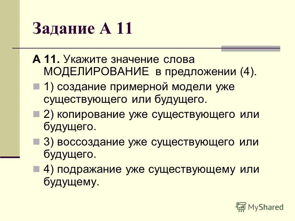 Задание А 11 А 11. Укажите значение слова МОДЕЛИРОВАНИЕ в предложении (4). 1) создание примерной модели уже существующего или будущего. 2) копирование уже существующего или будущего. 3) воссоздание уже существующего или будущего. 4) подражание уже су