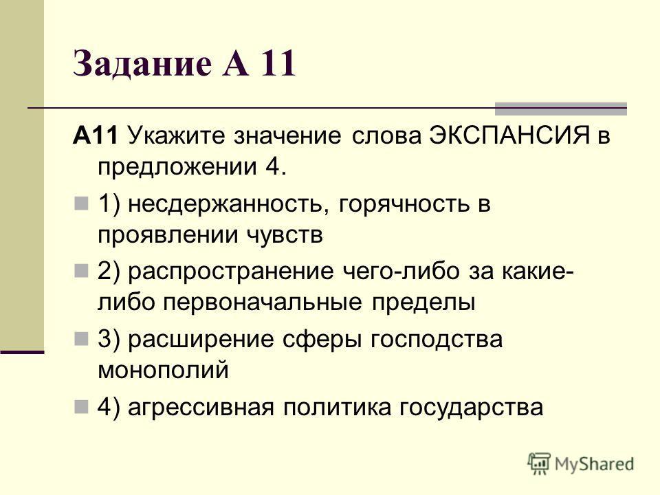 Задание А 11 A11 Укажите значение слова ЭКСПАНСИЯ в предложении 4. 1) несдержанность, горячность в проявлении чувств 2) распространение чего-либо за какие- либо первоначальные пределы 3) расширение сферы господства монополий 4) агрессивная политика г