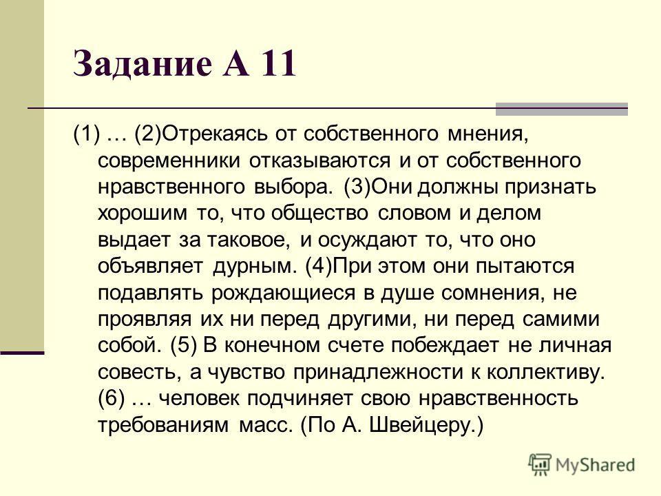 Задание А 11 (1) … (2)Отрекаясь от собственного мнения, современники отказываются и от собственного нравственного выбора. (3)Они должны признать хорошим то, что общество словом и делом выдает за таковое, и осуждают то, что оно объявляет дурным. (4)Пр