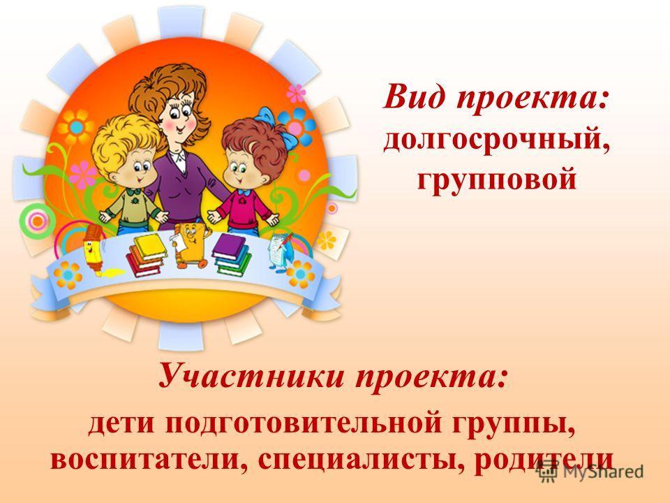 Вид проекта: долгосрочный, групповой Участники проекта: дети подготовительной группы, воспитатели, специалисты, родители